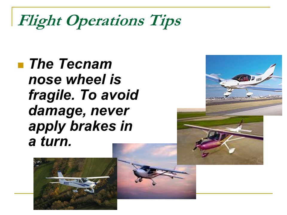 Flight Operations Tips The Tecnam nose wheel is fragile. To avoid damage, never apply brakes in a turn.
