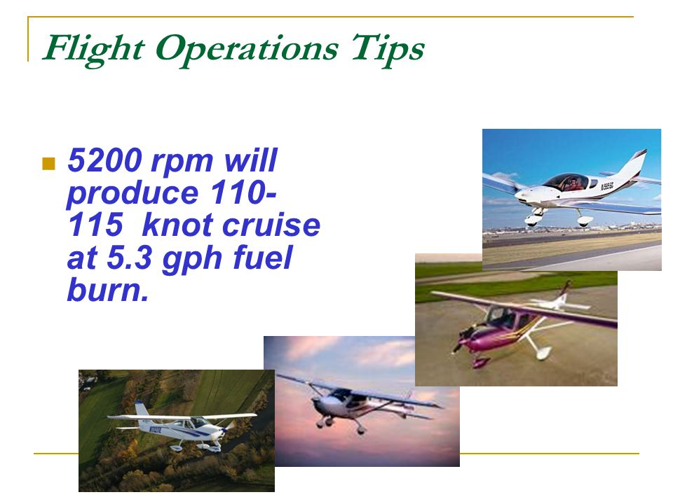 Flight Operations Tips 5200 rpm will produce 110- 115 knot cruise at 5.3 gph fuel burn.
