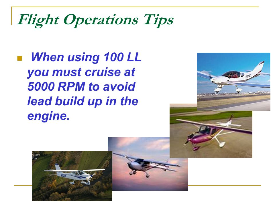 Flight Operations Tips When using 100 LL you must cruise at 5000 RPM to avoid lead build up in the engine.