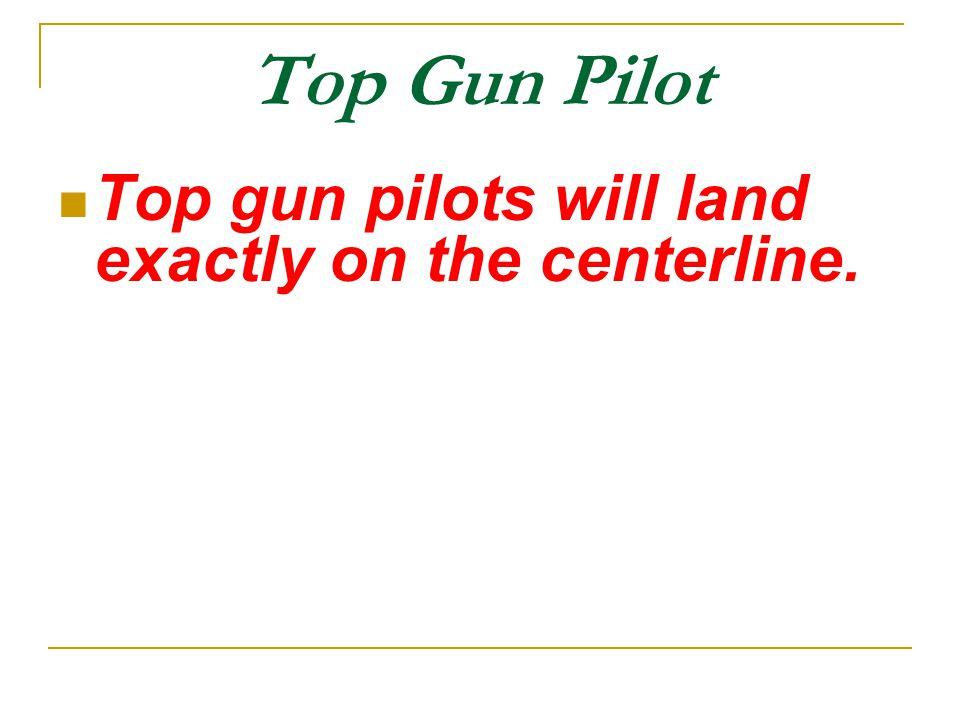 Top Gun Pilot Top gun pilots will land exactly on the centerline.