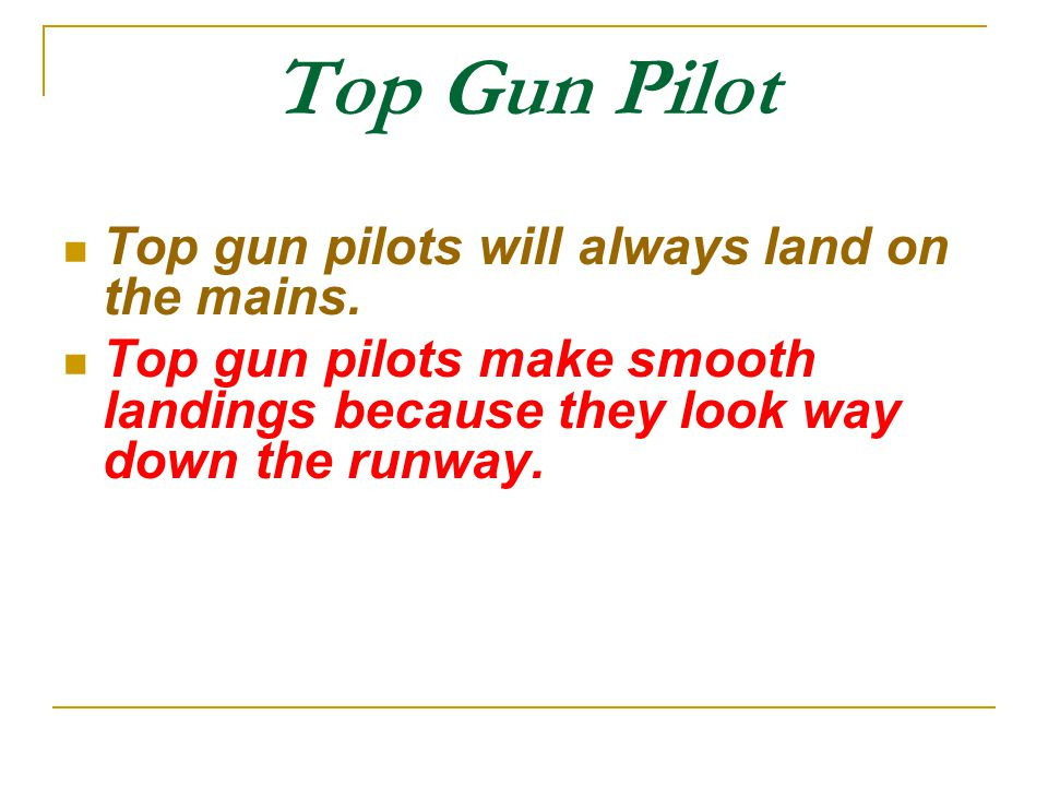 Top Gun Pilot Top gun pilots will always land on the mains.