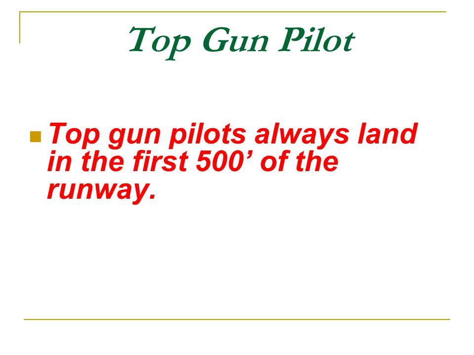 Top Gun Pilot Top gun pilots always land in the first 500' of the runway.