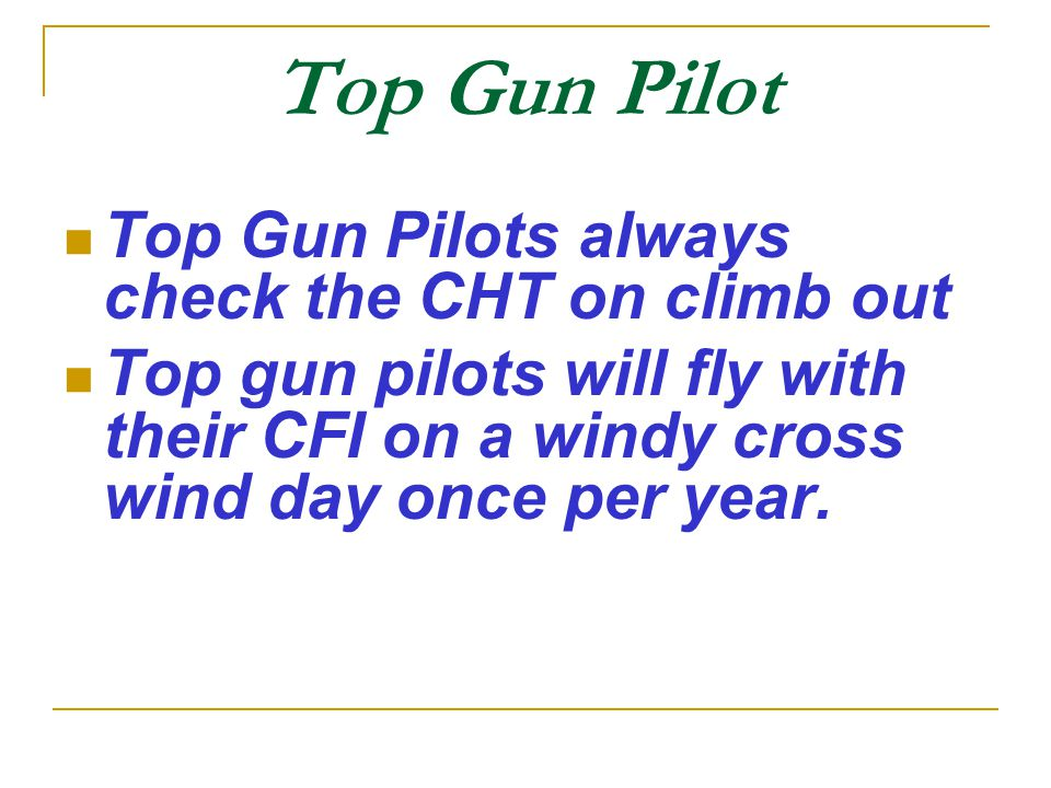 Top Gun Pilot Top Gun Pilots always check the CHT on climb out Top gun pilots will fly with their CFI on a windy cross wind day once per year.