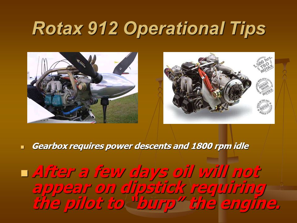 Rotax 912 Operational Tips Gearbox requires power descents and 1800 rpm idle After a few days oil will not appear on dipstick requiring the pilot to burp the engine.