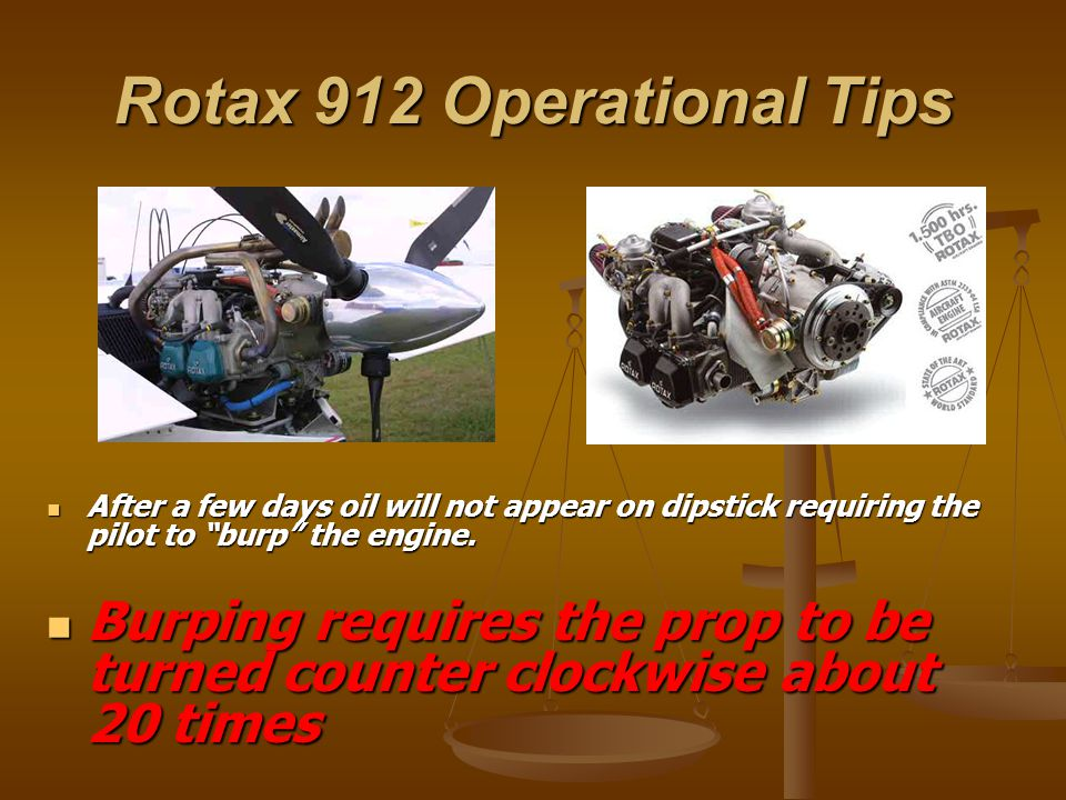 Rotax 912 Operational Tips After a few days oil will not appear on dipstick requiring the pilot to burp the engine.