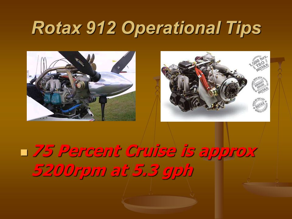 Rotax 912 Operational Tips 75 Percent Cruise is approx 5200rpm at 5.3 gph