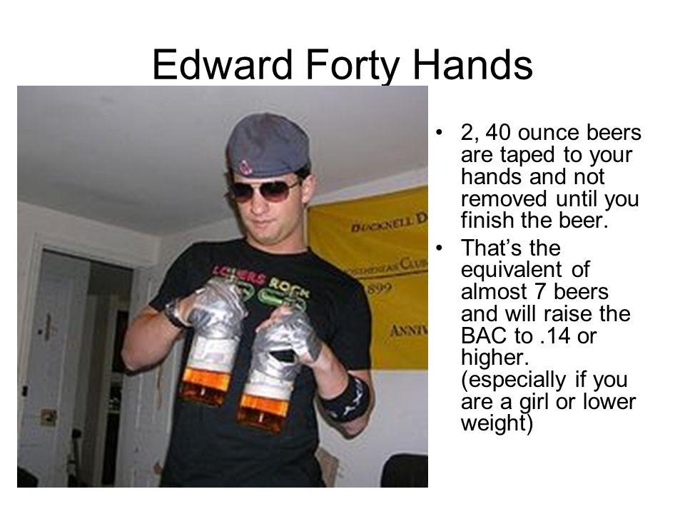 Edward Forty Hands 2, 40 ounce beers are taped to your hands and not removed until you finish the beer.