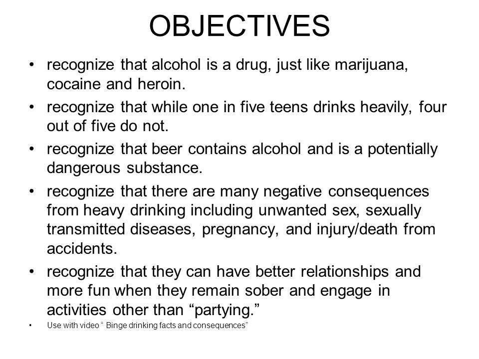 OBJECTIVES recognize that alcohol is a drug, just like marijuana, cocaine and heroin.
