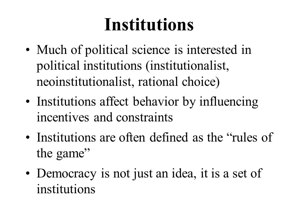 Institutions Much of political science is interested in political institutions (institutionalist, neoinstitutionalist, rational choice) Institutions affect behavior by influencing incentives and constraints Institutions are often defined as the rules of the game Democracy is not just an idea, it is a set of institutions