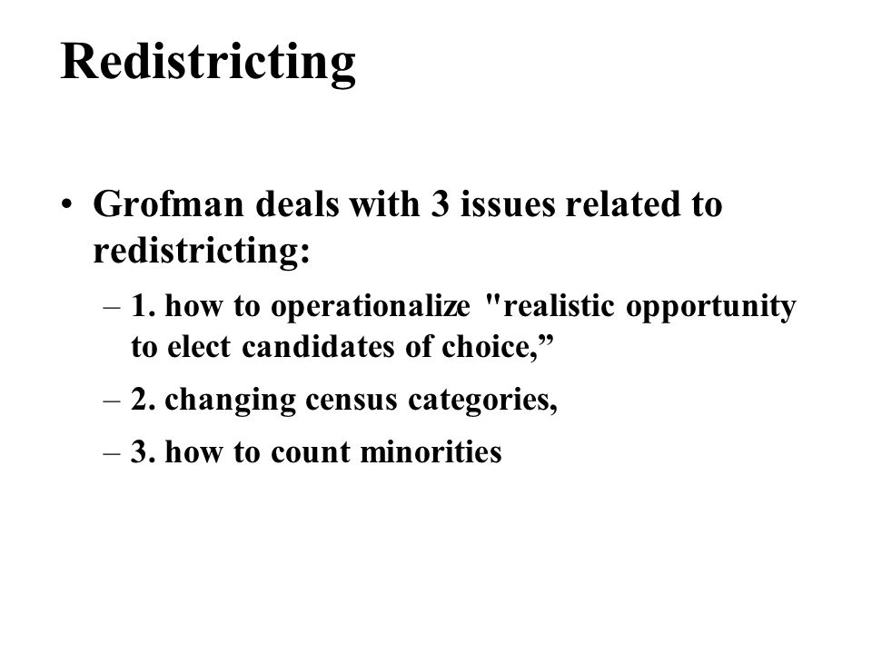 Redistricting Grofman deals with 3 issues related to redistricting: –1.