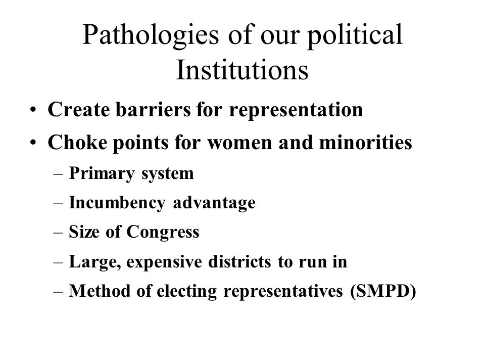 Pathologies of our political Institutions Create barriers for representation Choke points for women and minorities –Primary system –Incumbency advantage –Size of Congress –Large, expensive districts to run in –Method of electing representatives (SMPD)