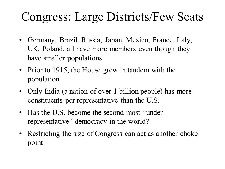 Congress: Large Districts/Few Seats Germany, Brazil, Russia, Japan, Mexico, France, Italy, UK, Poland, all have more members even though they have smaller populations Prior to 1915, the House grew in tandem with the population Only India (a nation of over 1 billion people) has more constituents per representative than the U.S.