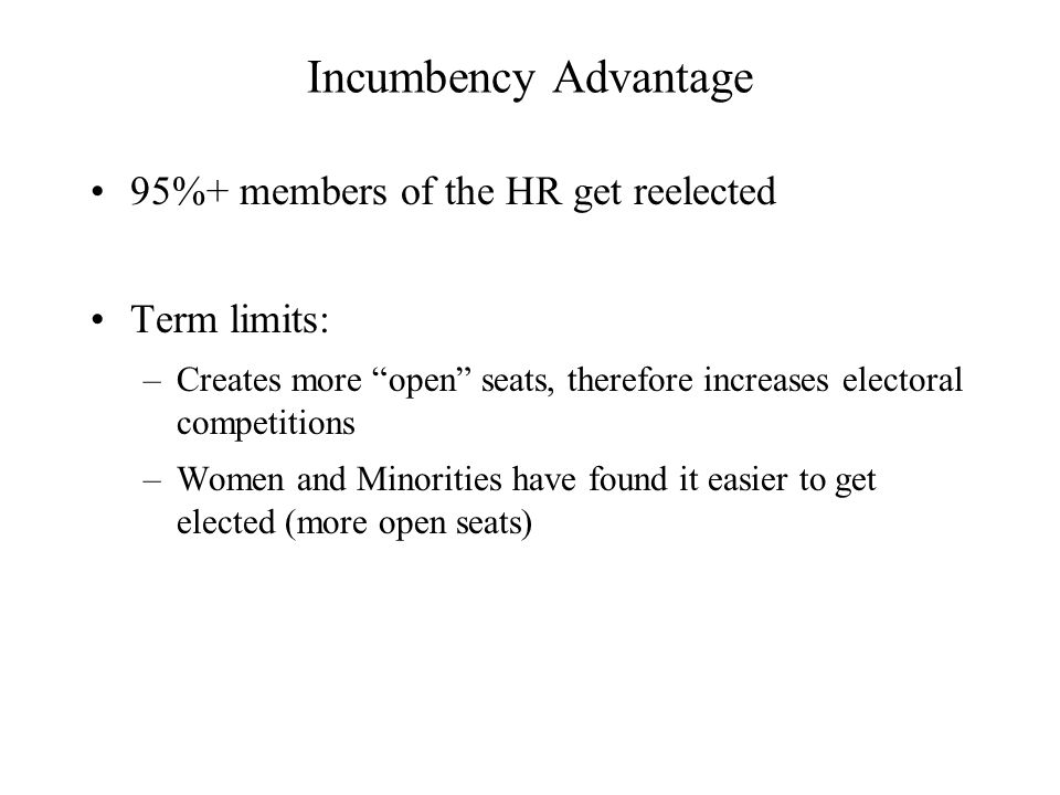 Incumbency Advantage 95%+ members of the HR get reelected Term limits: –Creates more open seats, therefore increases electoral competitions –Women and Minorities have found it easier to get elected (more open seats)