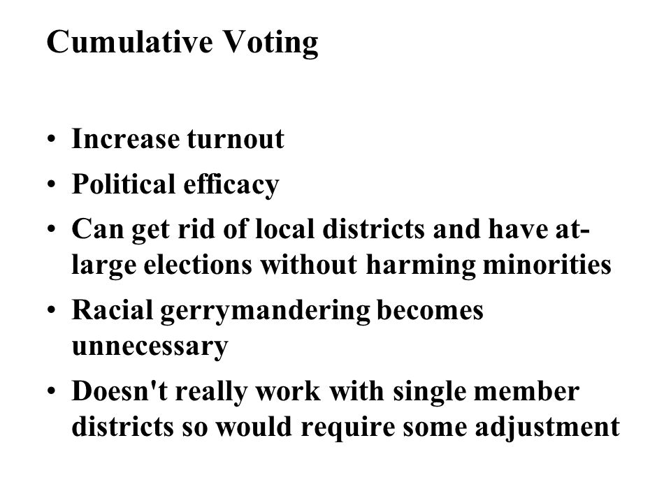 Cumulative Voting Increase turnout Political efficacy Can get rid of local districts and have at- large elections without harming minorities Racial gerrymandering becomes unnecessary Doesn t really work with single member districts so would require some adjustment