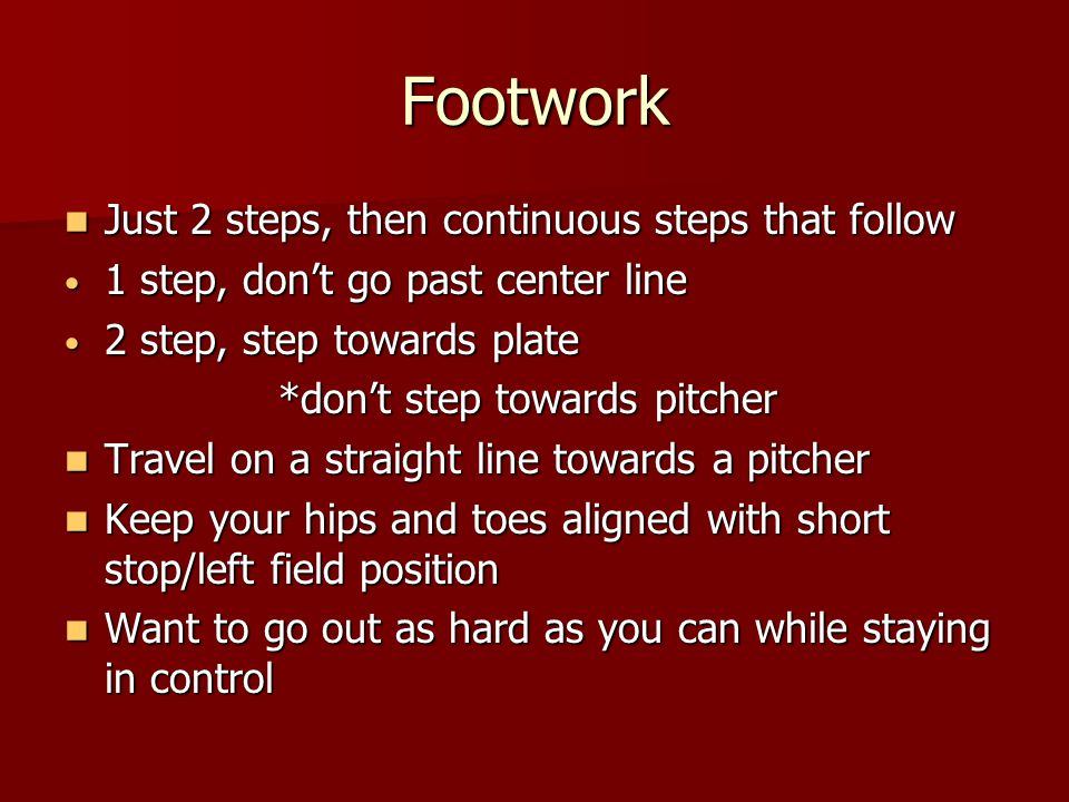 Footwork Just 2 steps, then continuous steps that follow Just 2 steps, then continuous steps that follow 1 step, don't go past center line 1 step, don't go past center line 2 step, step towards plate 2 step, step towards plate *don't step towards pitcher Travel on a straight line towards a pitcher Travel on a straight line towards a pitcher Keep your hips and toes aligned with short stop/left field position Keep your hips and toes aligned with short stop/left field position Want to go out as hard as you can while staying in control Want to go out as hard as you can while staying in control