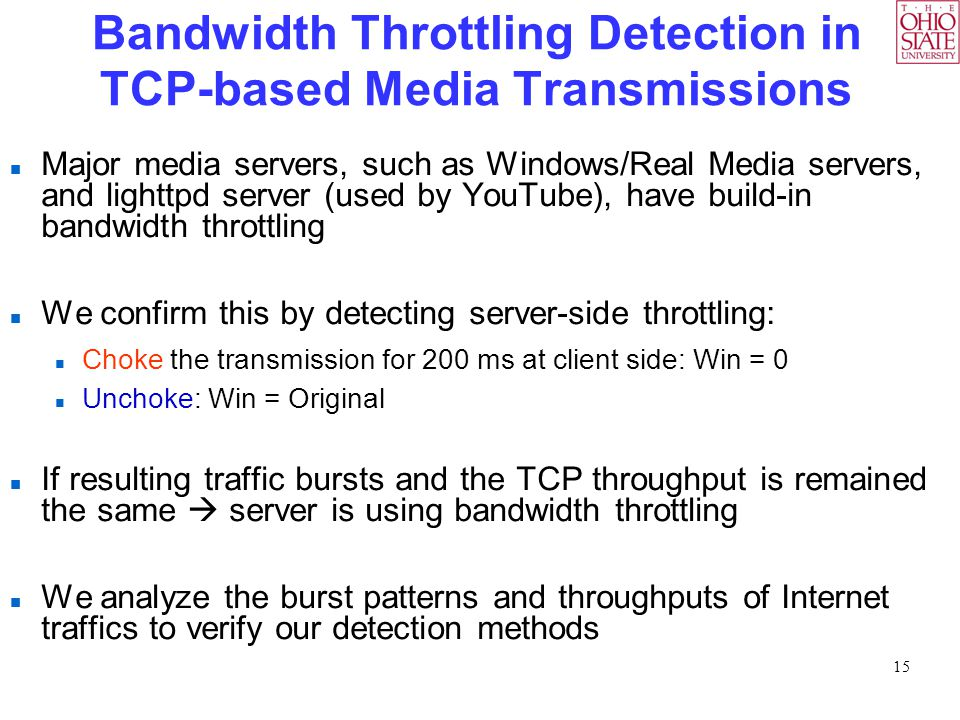 15 Bandwidth Throttling Detection in TCP-based Media Transmissions Major media servers, such as Windows/Real Media servers, and lighttpd server (used by YouTube), have build-in bandwidth throttling We confirm this by detecting server-side throttling: Choke the transmission for 200 ms at client side: Win = 0 Unchoke: Win = Original If resulting traffic bursts and the TCP throughput is remained the same  server is using bandwidth throttling We analyze the burst patterns and throughputs of Internet traffics to verify our detection methods