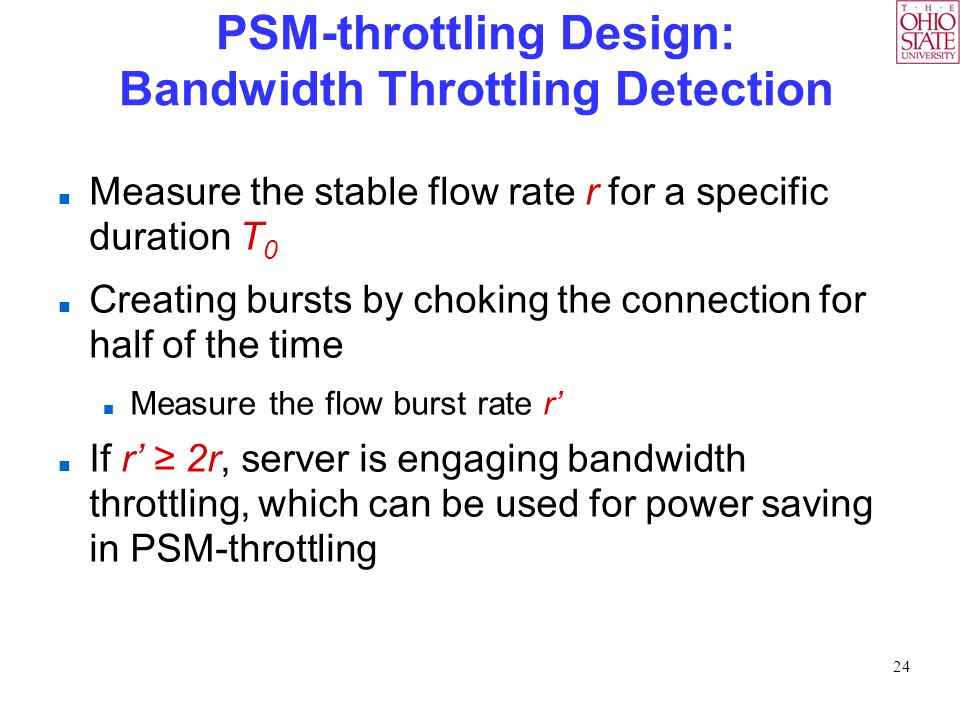 24 PSM-throttling Design: Bandwidth Throttling Detection Measure the stable flow rate r for a specific duration T 0 Creating bursts by choking the connection for half of the time Measure the flow burst rate r' If r' ≥ 2r, server is engaging bandwidth throttling, which can be used for power saving in PSM-throttling
