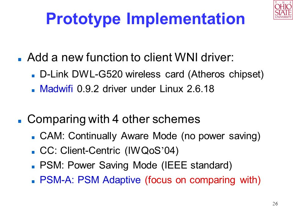 26 Prototype Implementation Add a new function to client WNI driver: D-Link DWL-G520 wireless card (Atheros chipset) Madwifi 0.9.2 driver under Linux 2.6.18 Comparing with 4 other schemes CAM: Continually Aware Mode (no power saving) CC: Client-Centric (IWQoS ' 04) PSM: Power Saving Mode (IEEE standard) PSM-A: PSM Adaptive (focus on comparing with)
