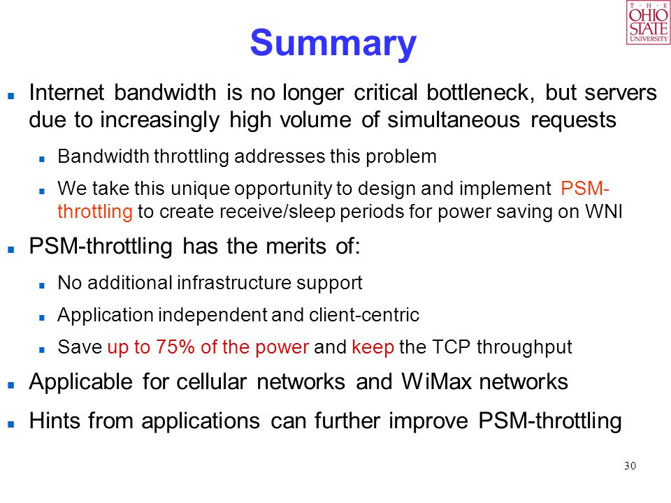 30 Summary Internet bandwidth is no longer critical bottleneck, but servers due to increasingly high volume of simultaneous requests Bandwidth throttling addresses this problem We take this unique opportunity to design and implement PSM- throttling to create receive/sleep periods for power saving on WNI PSM-throttling has the merits of: No additional infrastructure support Application independent and client-centric Save up to 75% of the power and keep the TCP throughput Applicable for cellular networks and WiMax networks Hints from applications can further improve PSM-throttling