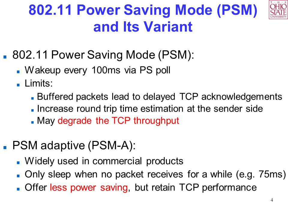 4 802.11 Power Saving Mode (PSM) and Its Variant 802.11 Power Saving Mode (PSM): Wakeup every 100ms via PS poll Limits: Buffered packets lead to delay