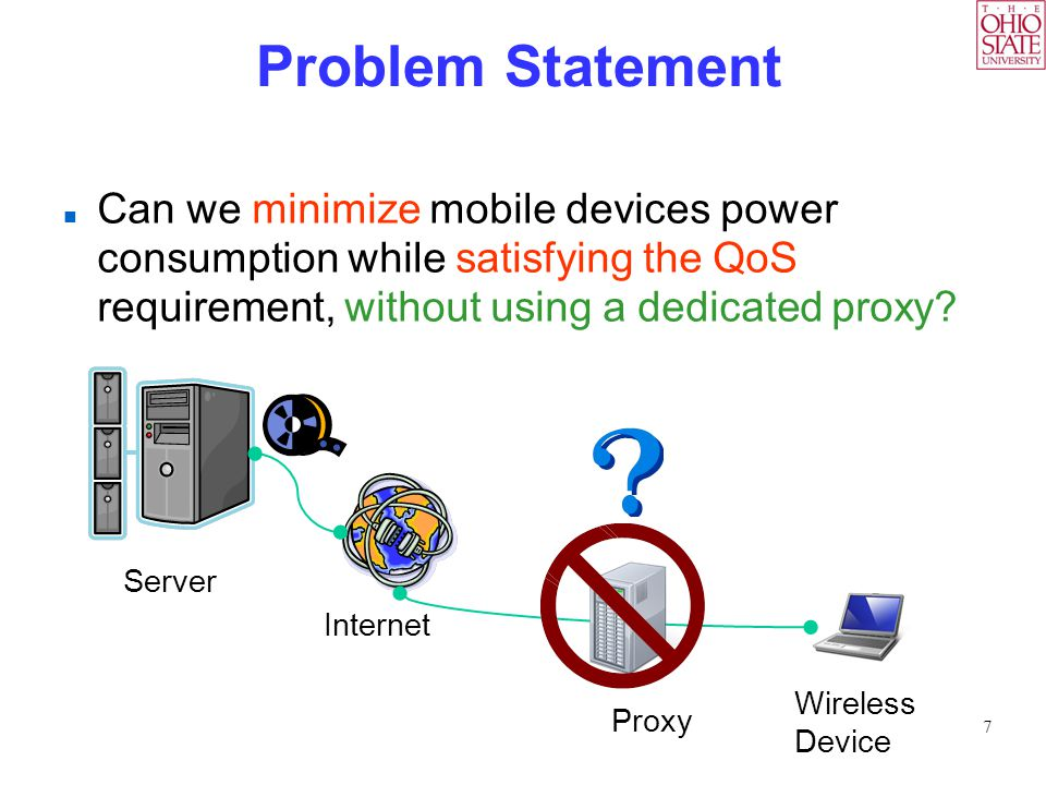 7 Problem Statement Can we minimize mobile devices power consumption while satisfying the QoS requirement, without using a dedicated proxy.