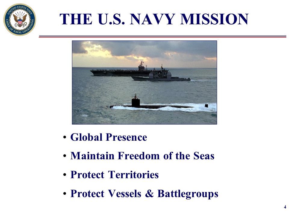 4 THE U.S. NAVY MISSION Global Presence Maintain Freedom of the Seas Protect Territories Protect Vessels & Battlegroups