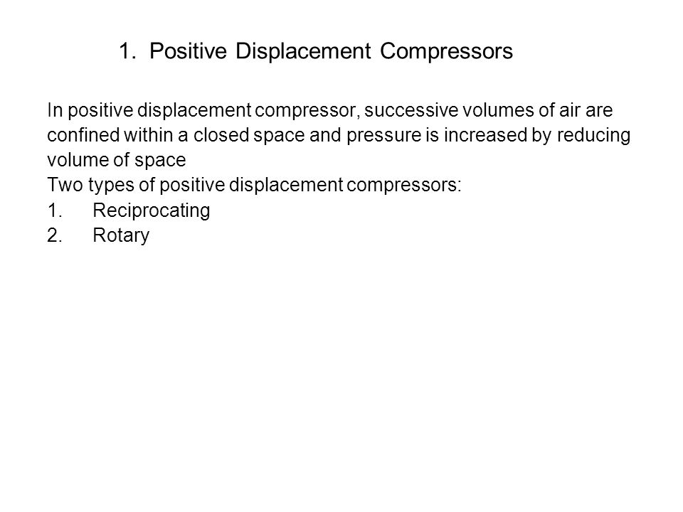 1. Positive Displacement Compressors In positive displacement compressor, successive volumes of air are confined within a closed space and pressure is