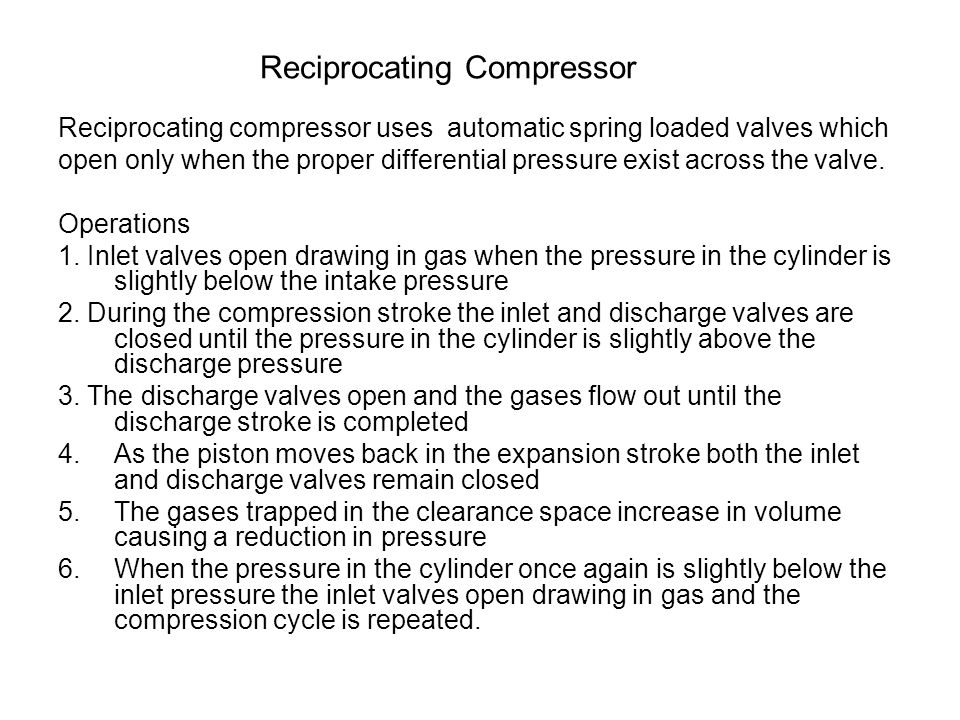 Reciprocating Compressor Reciprocating compressor uses automatic spring loaded valves which open only when the proper differential pressure exist acro