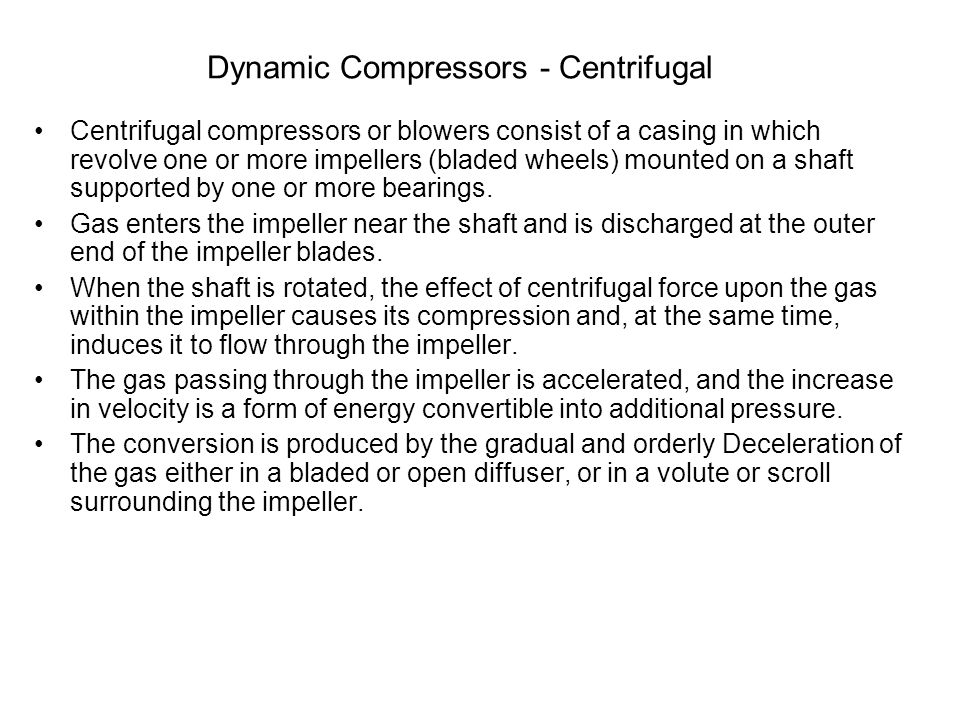 Dynamic Compressors - Centrifugal Centrifugal compressors or blowers consist of a casing in which revolve one or more impellers (bladed wheels) mounte