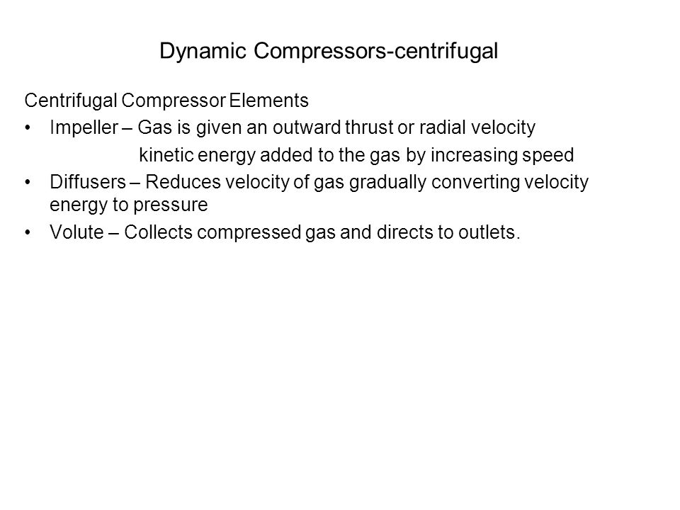 Dynamic Compressors-centrifugal Centrifugal Compressor Elements Impeller – Gas is given an outward thrust or radial velocity kinetic energy added to t