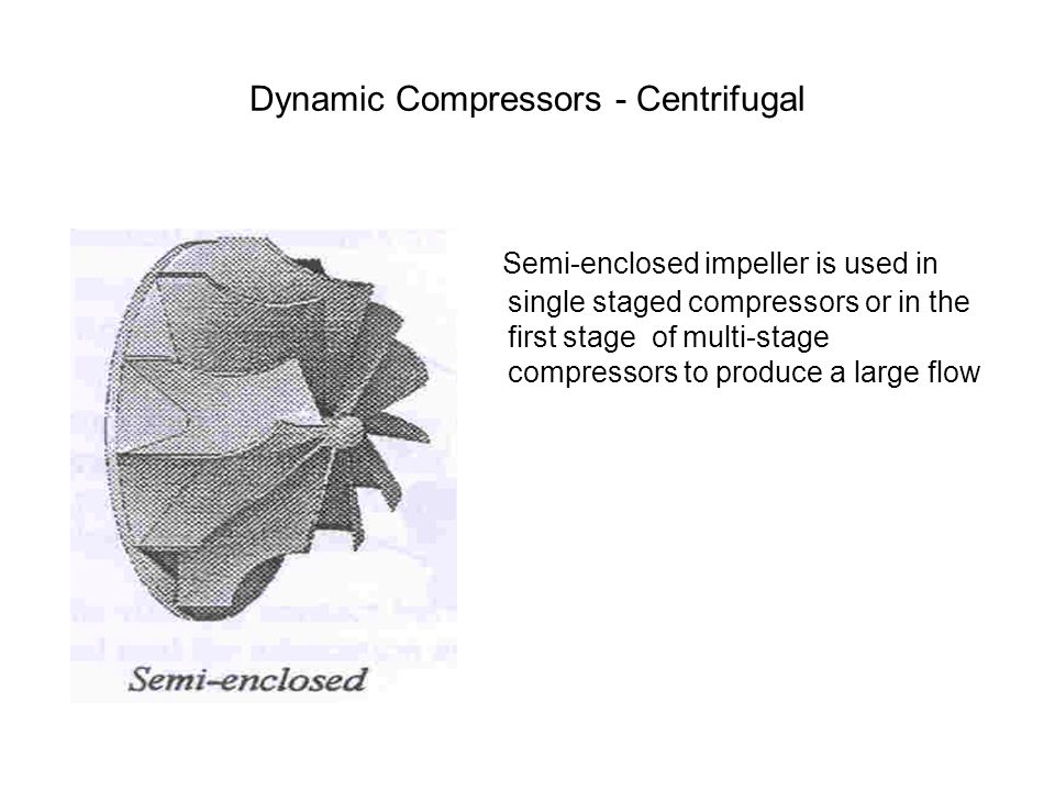 Semi-enclosed impeller is used in single staged compressors or in the first stage of multi-stage compressors to produce a large flow Dynamic Compresso