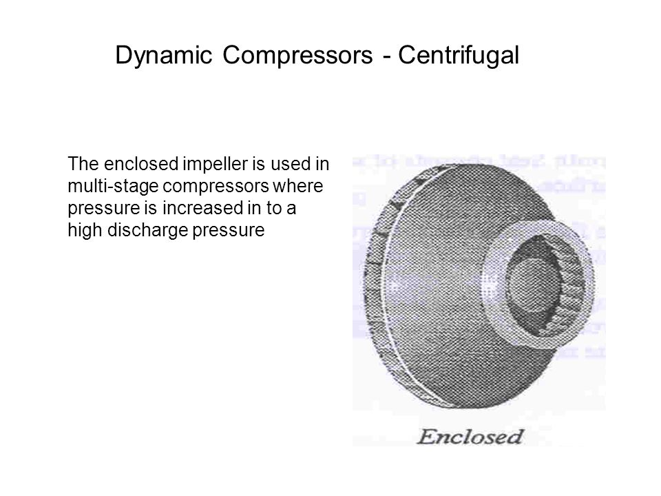 The enclosed impeller is used in multi-stage compressors where pressure is increased in to a high discharge pressure