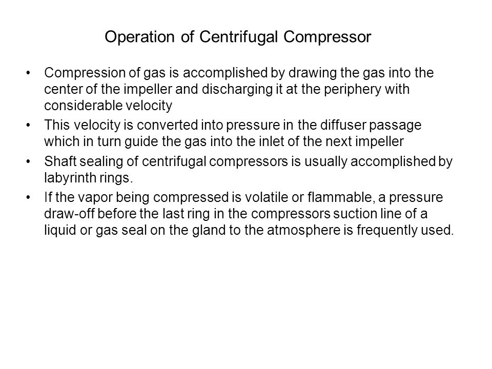 Operation of Centrifugal Compressor Compression of gas is accomplished by drawing the gas into the center of the impeller and discharging it at the pe