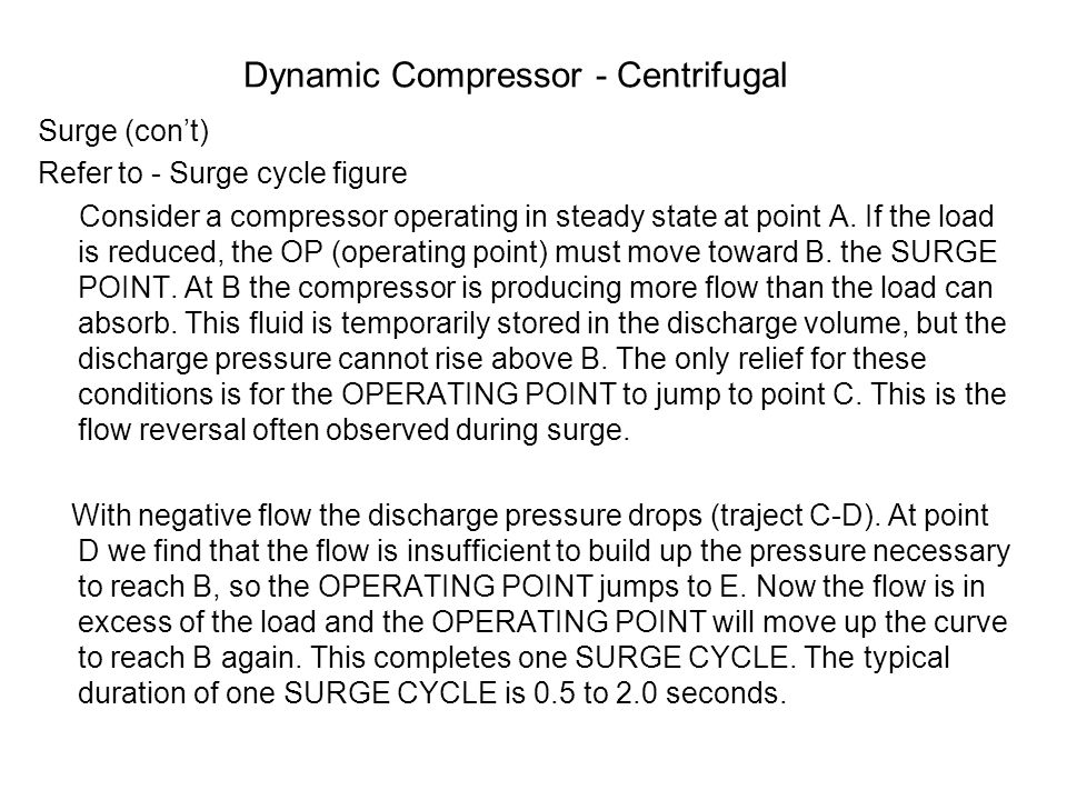 Dynamic Compressor - Centrifugal Surge (con't) Refer to - Surge cycle figure Consider a compressor operating in steady state at point A. If the load i