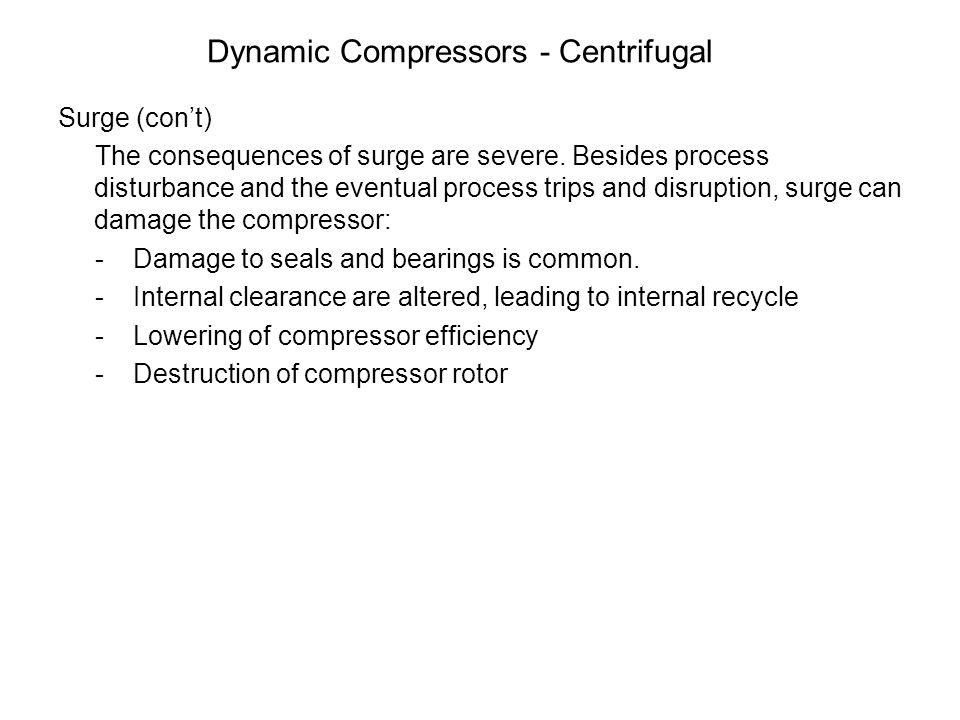 Dynamic Compressors - Centrifugal Surge (con't) The consequences of surge are severe. Besides process disturbance and the eventual process trips and d