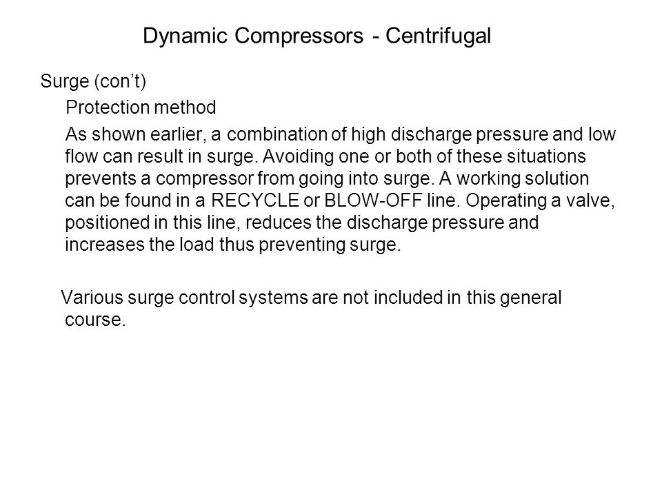 Dynamic Compressors - Centrifugal Surge (con't) Protection method As shown earlier, a combination of high discharge pressure and low flow can result i