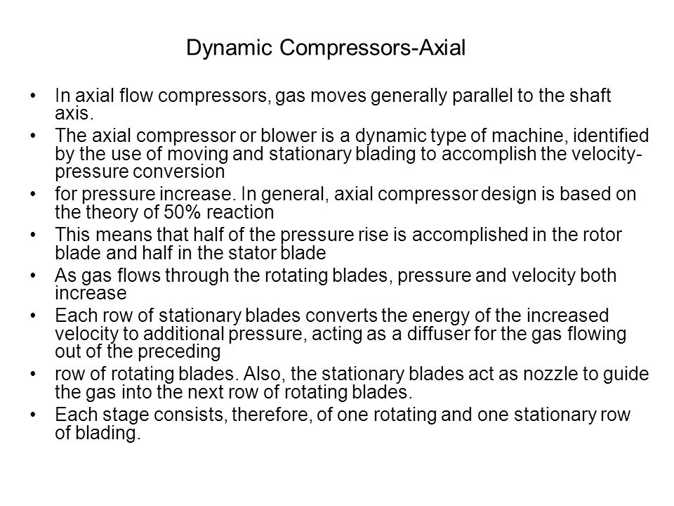 Dynamic Compressors-Axial In axial flow compressors, gas moves generally parallel to the shaft axis. The axial compressor or blower is a dynamic type