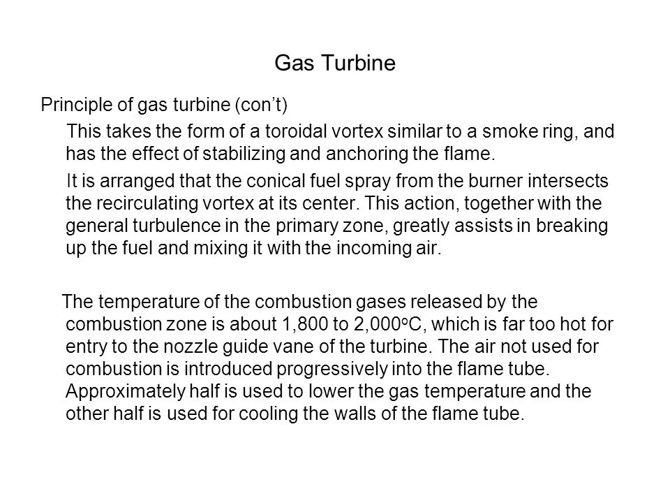 Gas Turbine Principle of gas turbine (con't) This takes the form of a toroidal vortex similar to a smoke ring, and has the effect of stabilizing and a