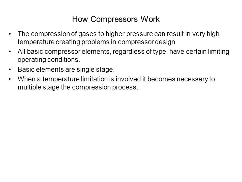 How Compressors Work The compression of gases to higher pressure can result in very high temperature creating problems in compressor design. All basic