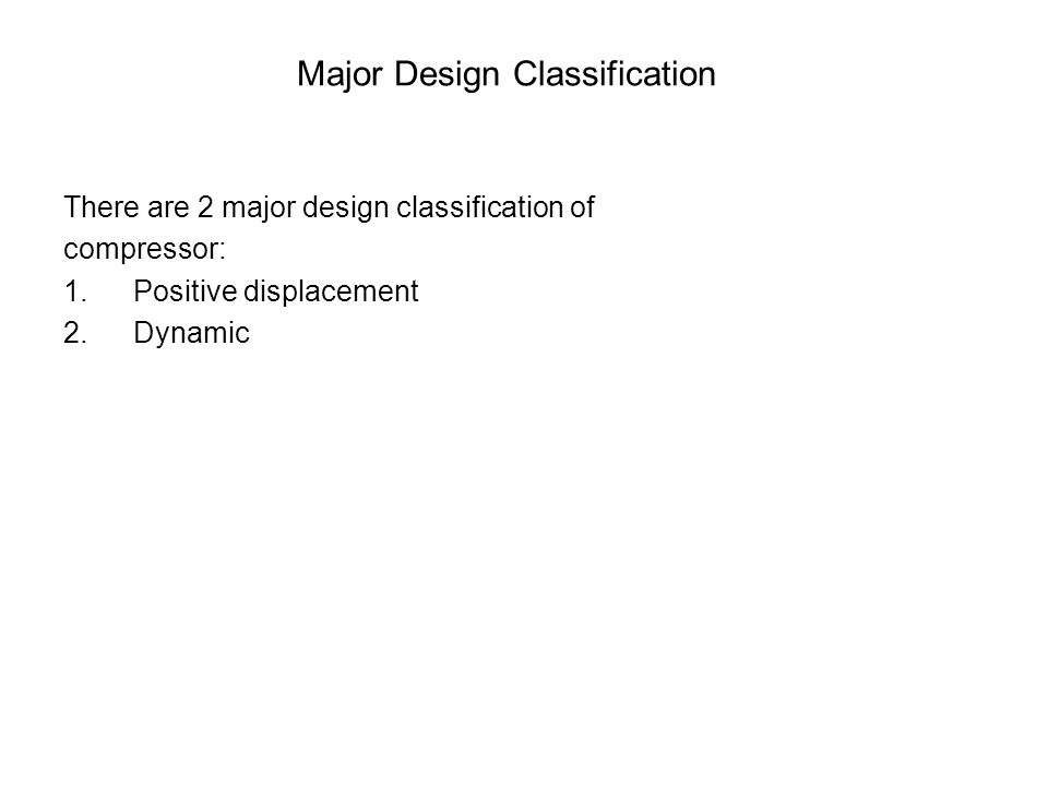 Major Design Classification There are 2 major design classification of compressor: 1.Positive displacement 2.Dynamic