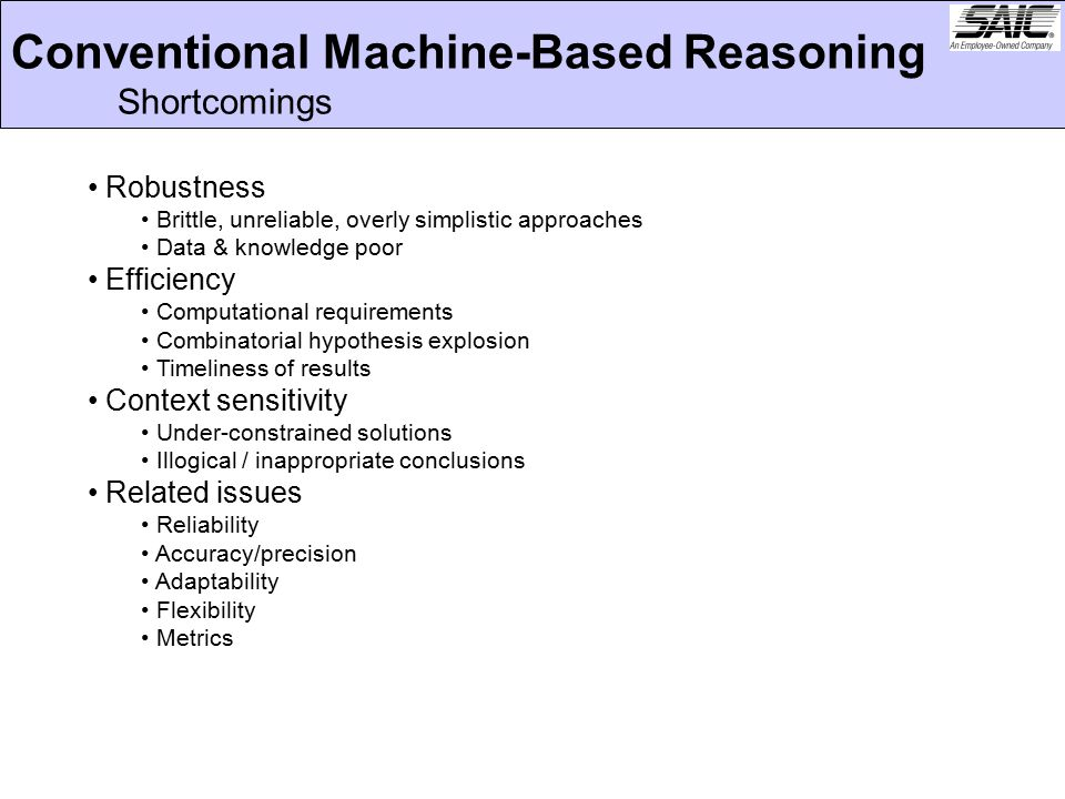 Conventional Machine-Based Reasoning Shortcomings Robustness Brittle, unreliable, overly simplistic approaches Data & knowledge poor Efficiency Computational requirements Combinatorial hypothesis explosion Timeliness of results Context sensitivity Under-constrained solutions Illogical / inappropriate conclusions Related issues Reliability Accuracy/precision Adaptability Flexibility Metrics