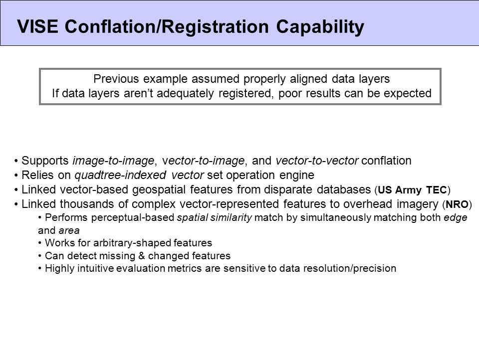 VISE Conflation/Registration Capability Supports image-to-image, vector-to-image, and vector-to-vector conflation Relies on quadtree-indexed vector set operation engine Linked vector-based geospatial features from disparate databases (US Army TEC) Linked thousands of complex vector-represented features to overhead imagery (NRO) Performs perceptual-based spatial similarity match by simultaneously matching both edge and area Works for arbitrary-shaped features Can detect missing & changed features Highly intuitive evaluation metrics are sensitive to data resolution/precision Previous example assumed properly aligned data layers If data layers aren't adequately registered, poor results can be expected