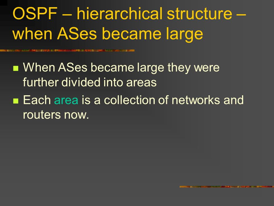 OSPF – hierarchical structure – when ASes became large When ASes became large they were further divided into areas Each area is a collection of networks and routers now.