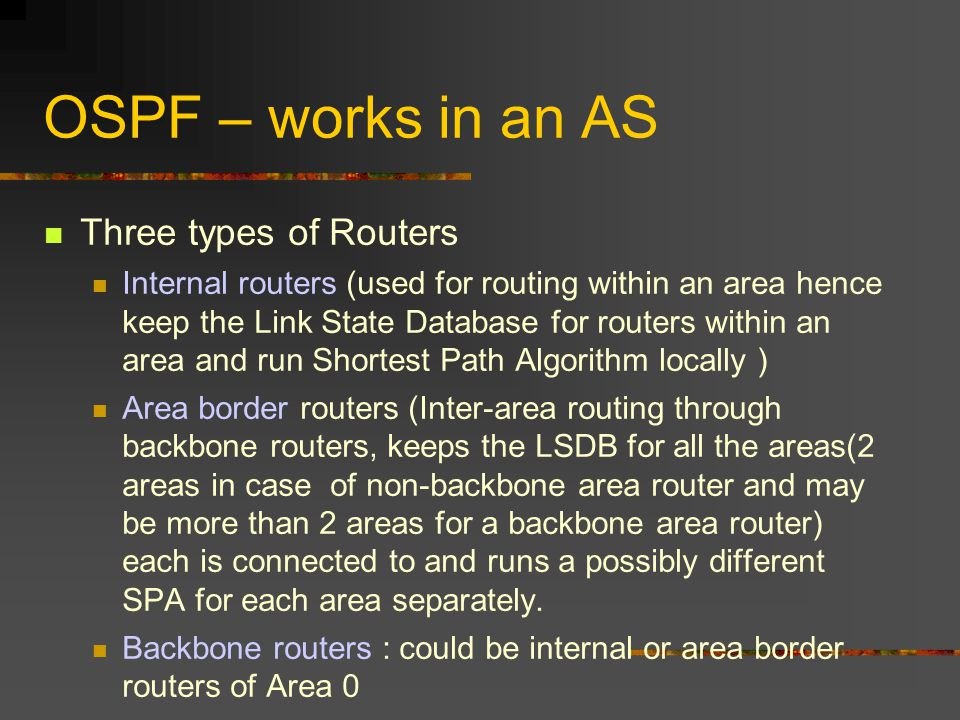 OSPF – works in an AS Three types of Routers Internal routers (used for routing within an area hence keep the Link State Database for routers within an area and run Shortest Path Algorithm locally ) Area border routers (Inter-area routing through backbone routers, keeps the LSDB for all the areas(2 areas in case of non-backbone area router and may be more than 2 areas for a backbone area router) each is connected to and runs a possibly different SPA for each area separately.