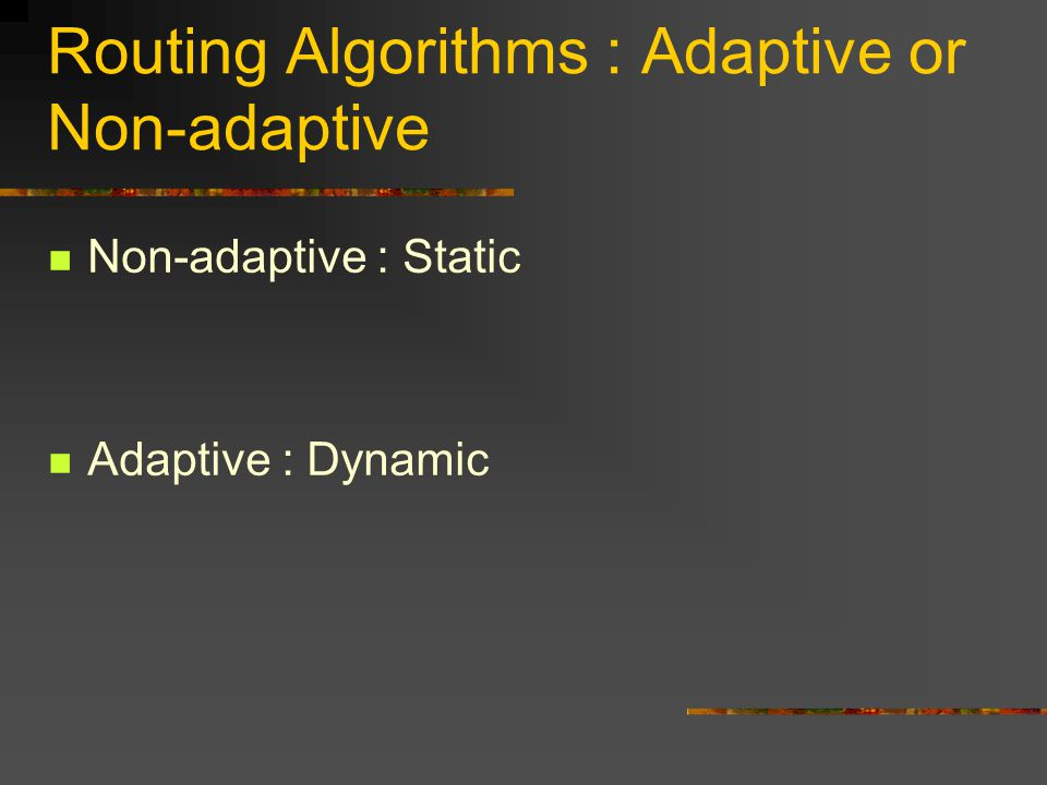 Routing Algorithms : Adaptive or Non-adaptive Non-adaptive : Static Adaptive : Dynamic
