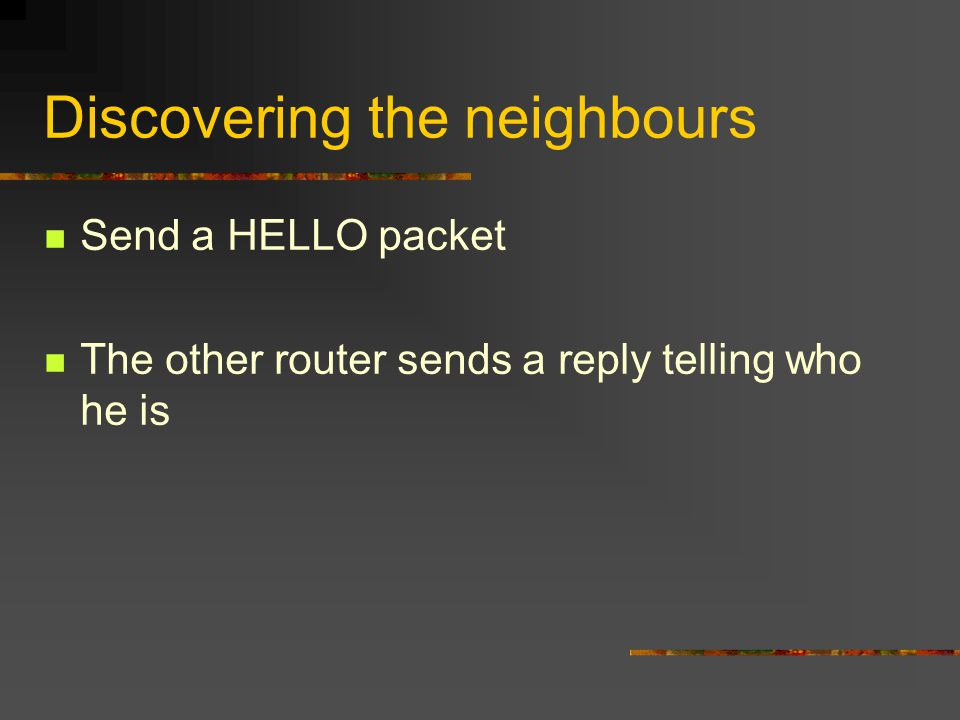 Discovering the neighbours Send a HELLO packet The other router sends a reply telling who he is