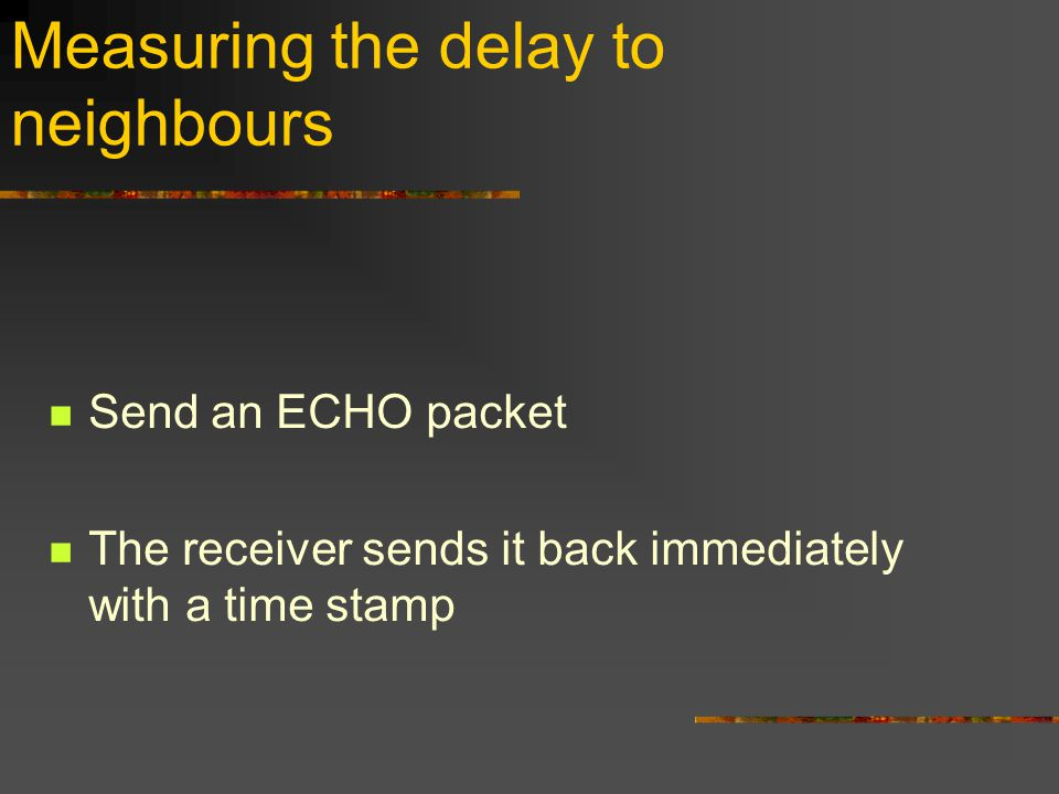 Measuring the delay to neighbours Send an ECHO packet The receiver sends it back immediately with a time stamp