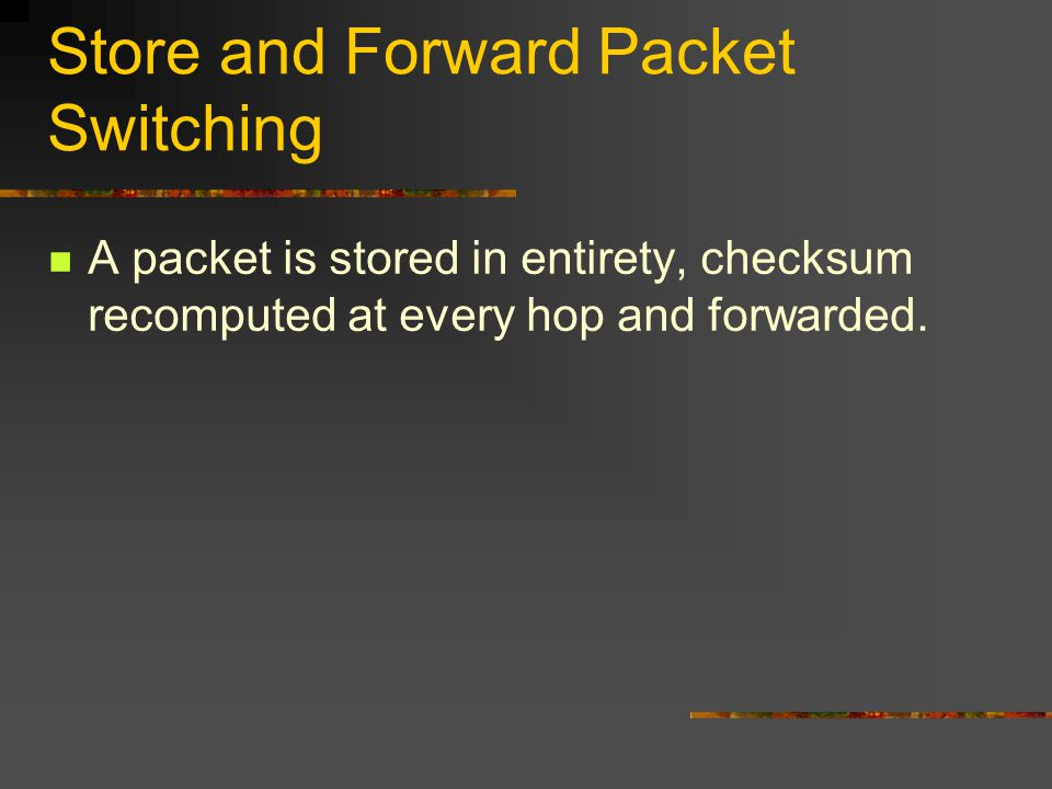 Store and Forward Packet Switching A packet is stored in entirety, checksum recomputed at every hop and forwarded.