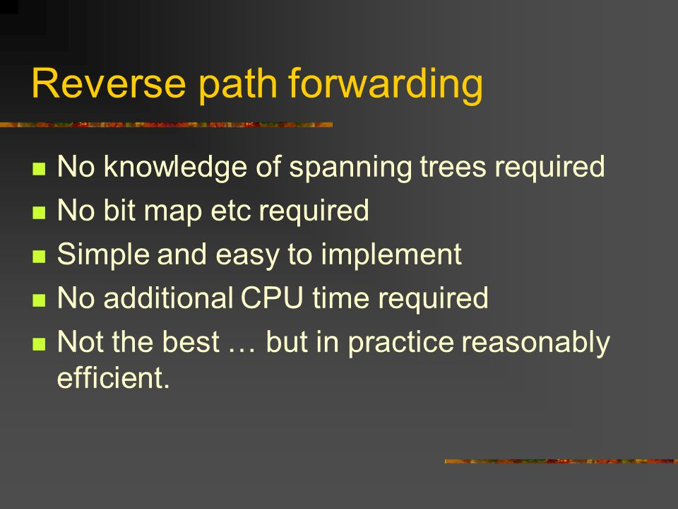 Reverse path forwarding No knowledge of spanning trees required No bit map etc required Simple and easy to implement No additional CPU time required Not the best … but in practice reasonably efficient.