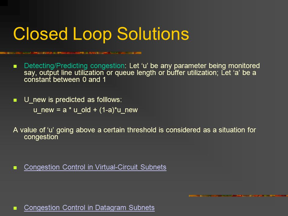 Closed Loop Solutions Detecting/Predicting congestion: Let 'u' be any parameter being monitored say, output line utilization or queue length or buffer utilization; Let 'a' be a constant between 0 and 1 U_new is predicted as folllows: u_new = a * u_old + (1-a)*u_new A value of 'u' going above a certain threshold is considered as a situation for congestion Congestion Control in Virtual-Circuit Subnets Congestion Control in Datagram Subnets
